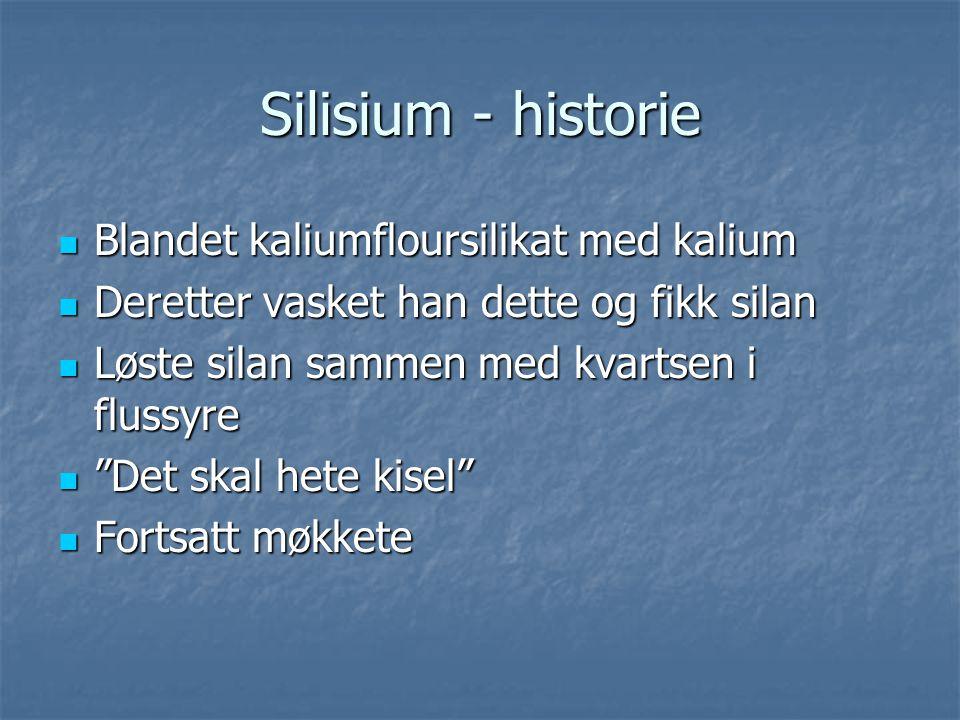 """Silisium - historie  Blandet kaliumfloursilikat med kalium  Deretter vasket han dette og fikk silan  Løste silan sammen med kvartsen i flussyre  """""""