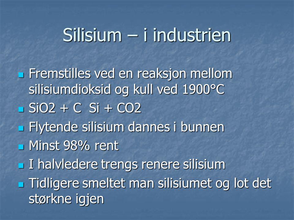 Silisium – i industrien  Fremstilles ved en reaksjon mellom silisiumdioksid og kull ved 1900°C  SiO2 + C Si + CO2  Flytende silisium dannes i bunne