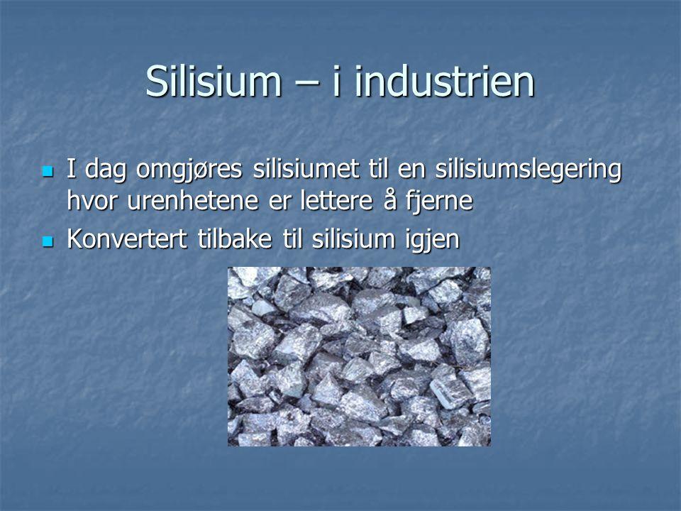 Silisium – i industrien  I dag omgjøres silisiumet til en silisiumslegering hvor urenhetene er lettere å fjerne  Konvertert tilbake til silisium igj