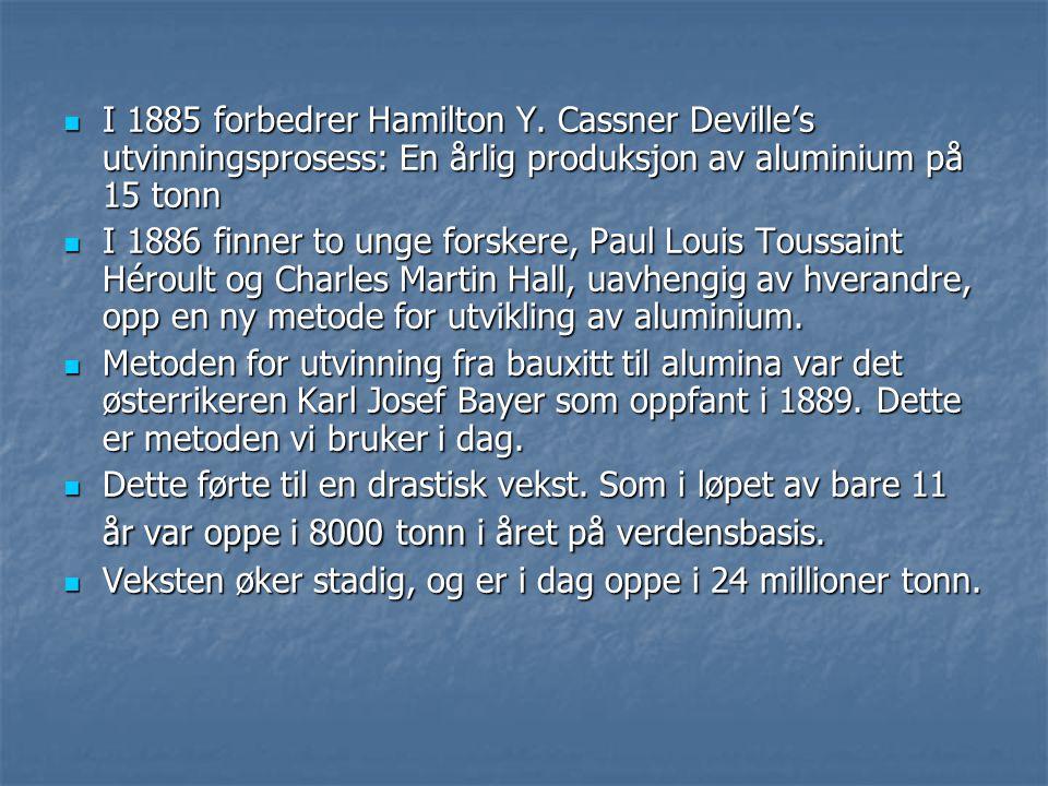  I 1885 forbedrer Hamilton Y. Cassner Deville's utvinningsprosess: En årlig produksjon av aluminium på 15 tonn  I 1886 finner to unge forskere, Paul