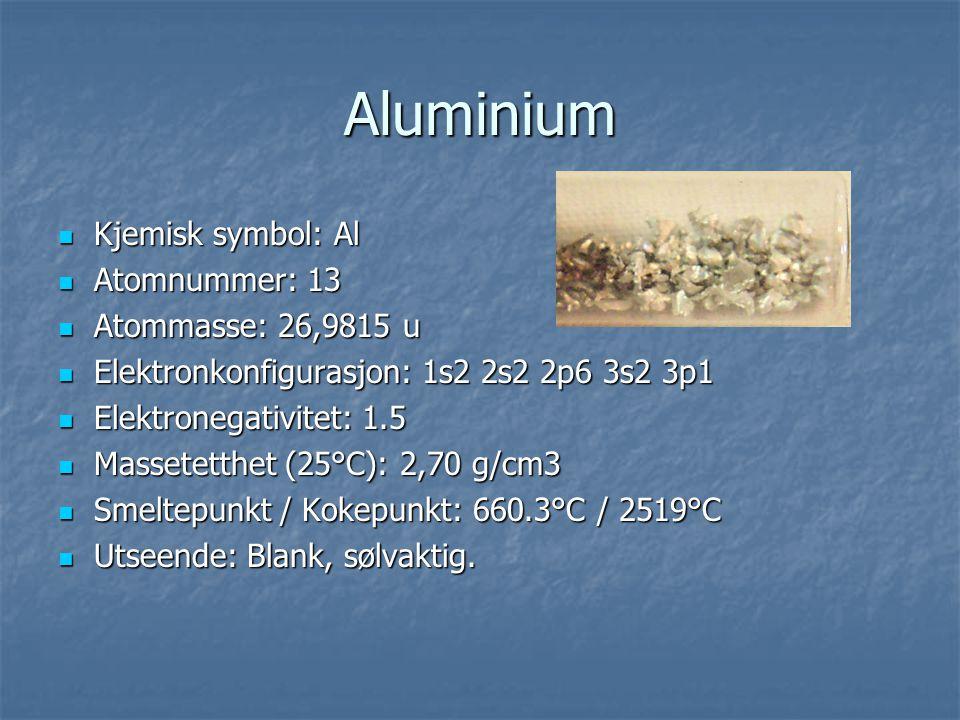 Aluminium  Kjemisk symbol: Al  Atomnummer: 13  Atommasse: 26,9815 u  Elektronkonfigurasjon: 1s2 2s2 2p6 3s2 3p1  Elektronegativitet: 1.5  Masset