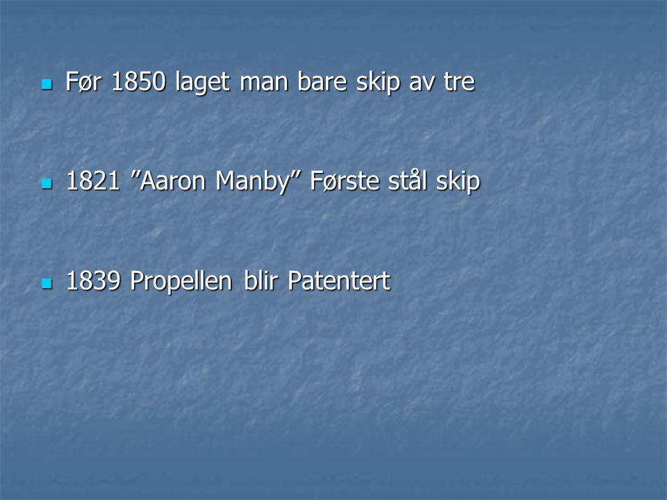 """ Før 1850 laget man bare skip av tre  1821 """"Aaron Manby"""" Første stål skip  1839 Propellen blir Patentert"""