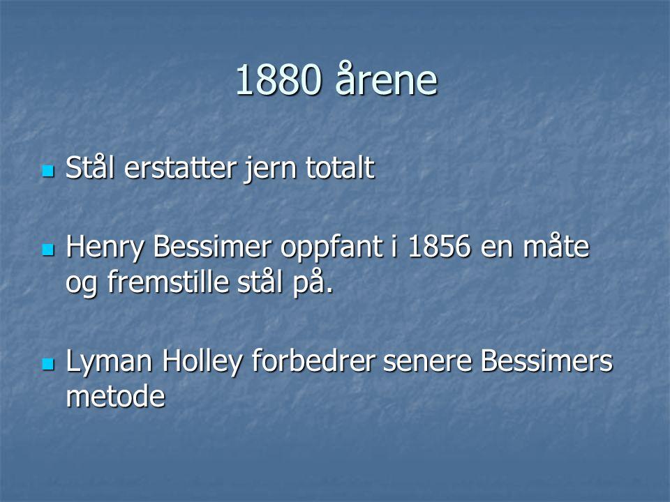 1880 årene  Stål erstatter jern totalt  Henry Bessimer oppfant i 1856 en måte og fremstille stål på.  Lyman Holley forbedrer senere Bessimers metod