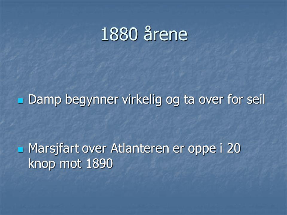 1880 årene  Damp begynner virkelig og ta over for seil  Marsjfart over Atlanteren er oppe i 20 knop mot 1890