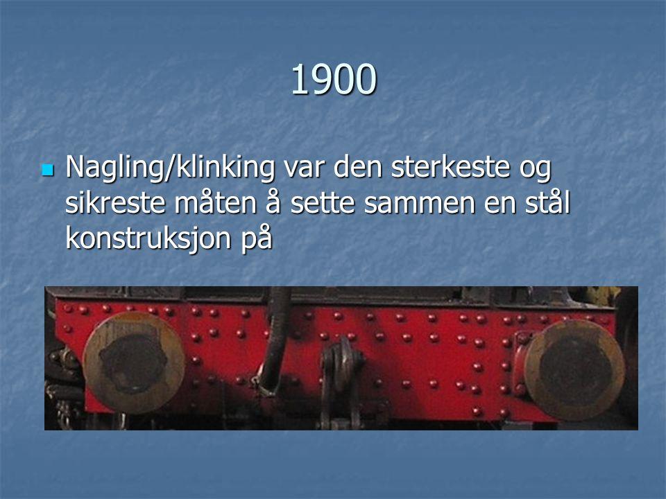 1900  Nagling/klinking var den sterkeste og sikreste måten å sette sammen en stål konstruksjon på