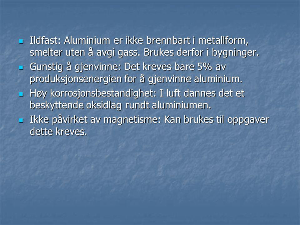  Ildfast: Aluminium er ikke brennbart i metallform, smelter uten å avgi gass. Brukes derfor i bygninger.  Gunstig å gjenvinne: Det kreves bare 5% av