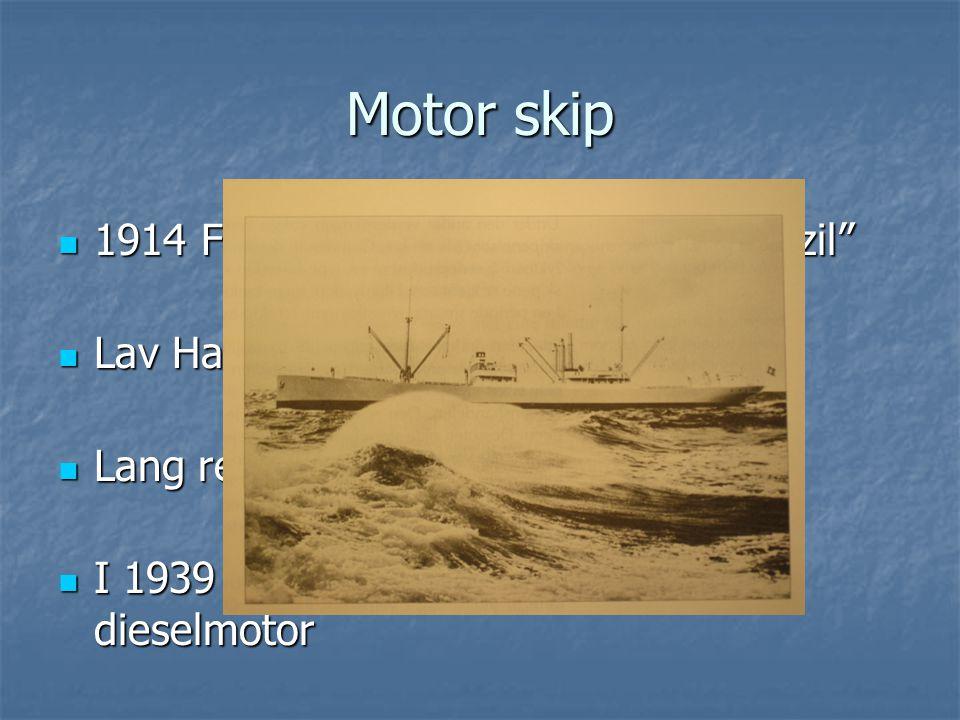 """Motor skip  1914 Først Norske Motorskip """"MS Brazil""""  Lav Hastighet (ca 10 knop)  Lang rekkevidde  I 1939 hadde 1/3 av verdensflåten dieselmotor"""