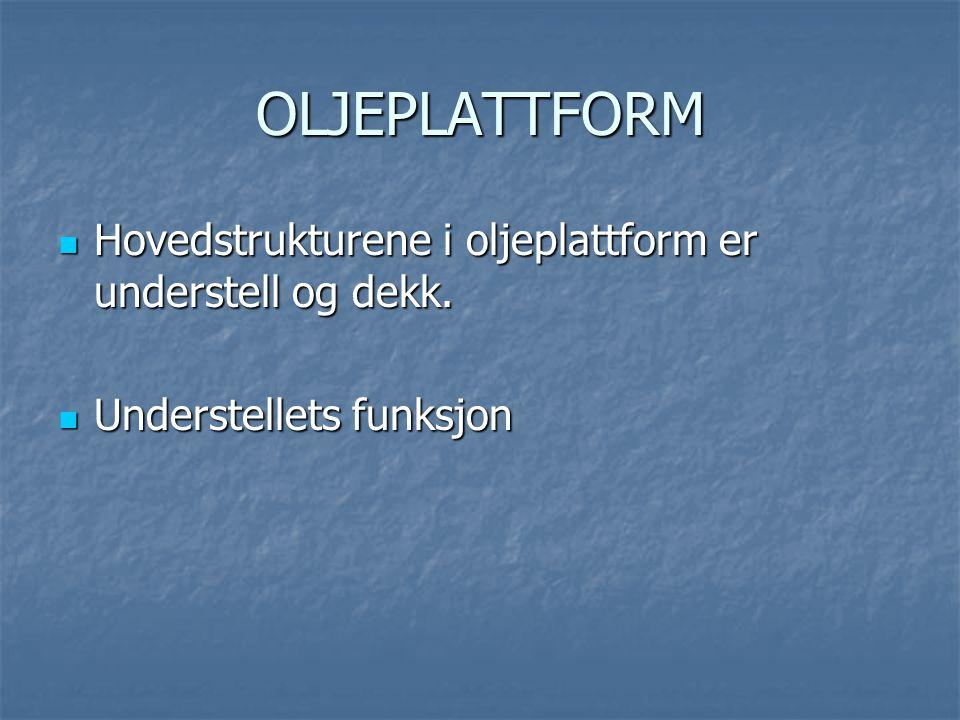 OLJEPLATTFORM  Hovedstrukturene i oljeplattform er understell og dekk.  Understellets funksjon