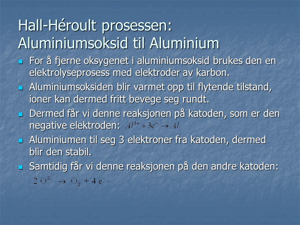 Hall-Héroult prosessen: Aluminiumsoksid til Aluminium  For å fjerne oksygenet i aluminiumsoksid brukes den en elektrolyseprosess med elektroder av ka