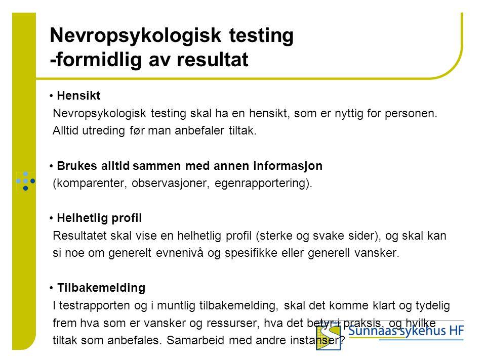 Nevropsykologisk testing -formidlig av resultat • Hensikt Nevropsykologisk testing skal ha en hensikt, som er nyttig for personen. Alltid utreding før