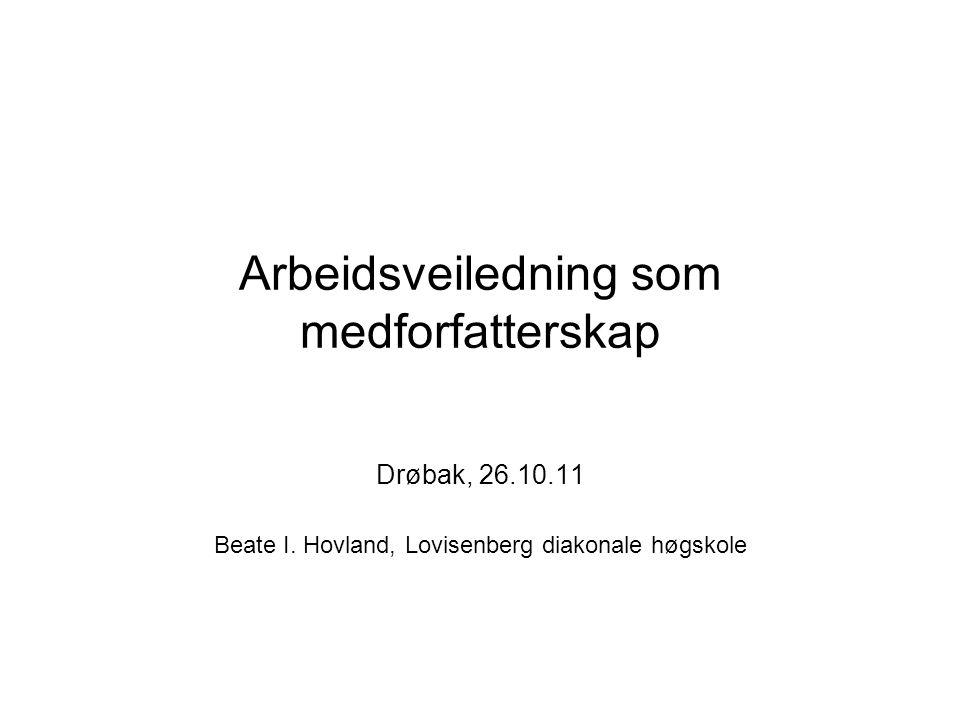 Arbeidsveiledning som medforfatterskap Drøbak, 26.10.11 Beate I.