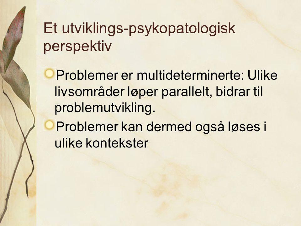 Et utviklings-psykopatologisk perspektiv Problemer er multideterminerte: Ulike livsområder løper parallelt, bidrar til problemutvikling. Problemer kan