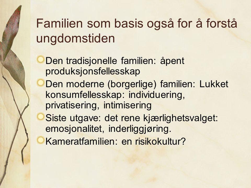 Familien som basis også for å forstå ungdomstiden Den tradisjonelle familien: åpent produksjonsfellesskap Den moderne (borgerlige) familien: Lukket ko