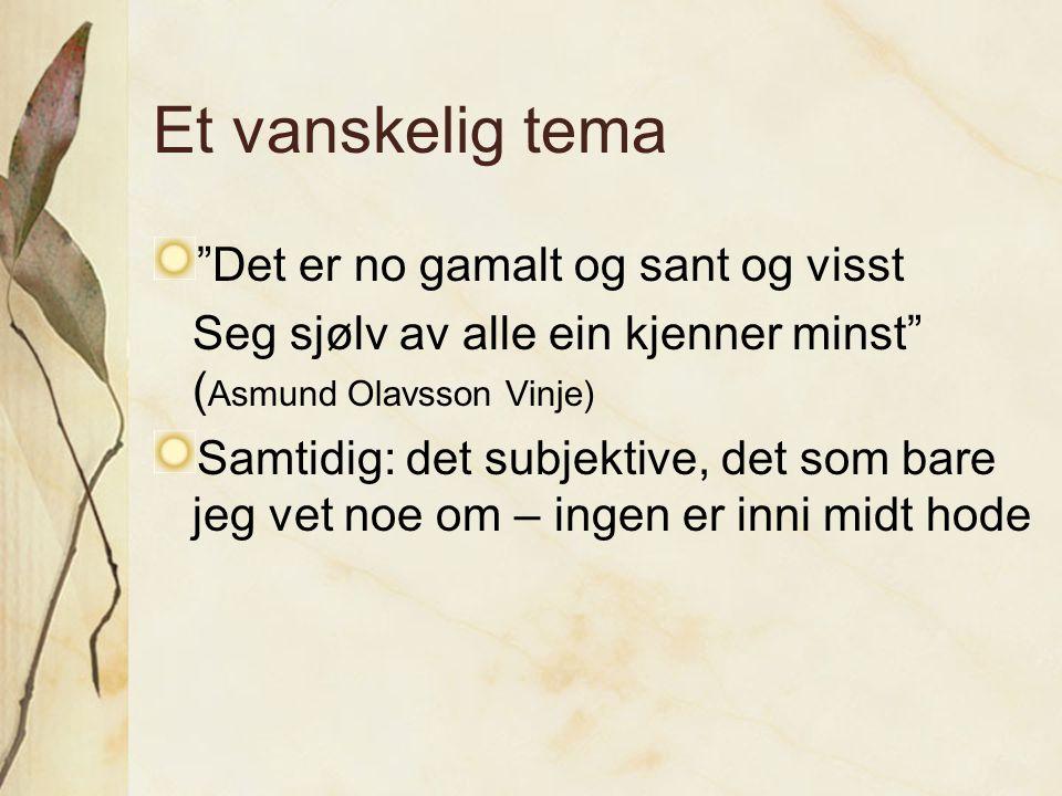 """Et vanskelig tema """"Det er no gamalt og sant og visst Seg sjølv av alle ein kjenner minst"""" ( Asmund Olavsson Vinje) Samtidig: det subjektive, det som b"""