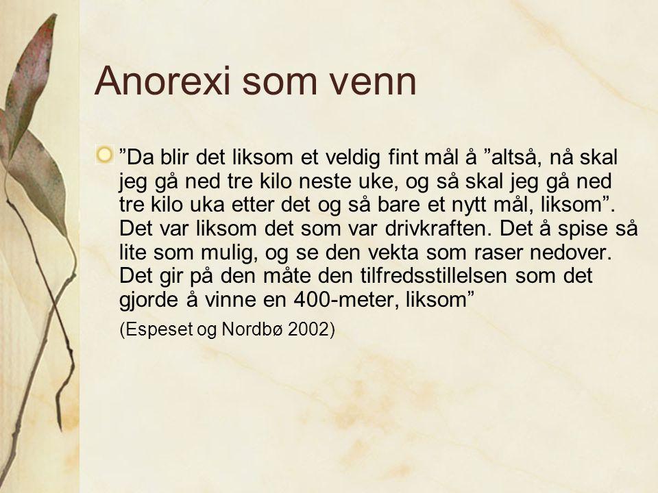 """Anorexi som venn """"Da blir det liksom et veldig fint mål å """"altså, nå skal jeg gå ned tre kilo neste uke, og så skal jeg gå ned tre kilo uka etter det"""