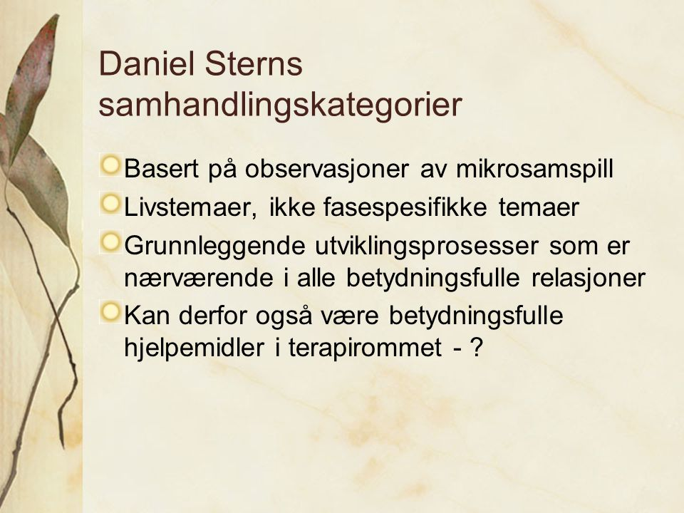 Daniel Sterns samhandlingskategorier Basert på observasjoner av mikrosamspill Livstemaer, ikke fasespesifikke temaer Grunnleggende utviklingsprosesser