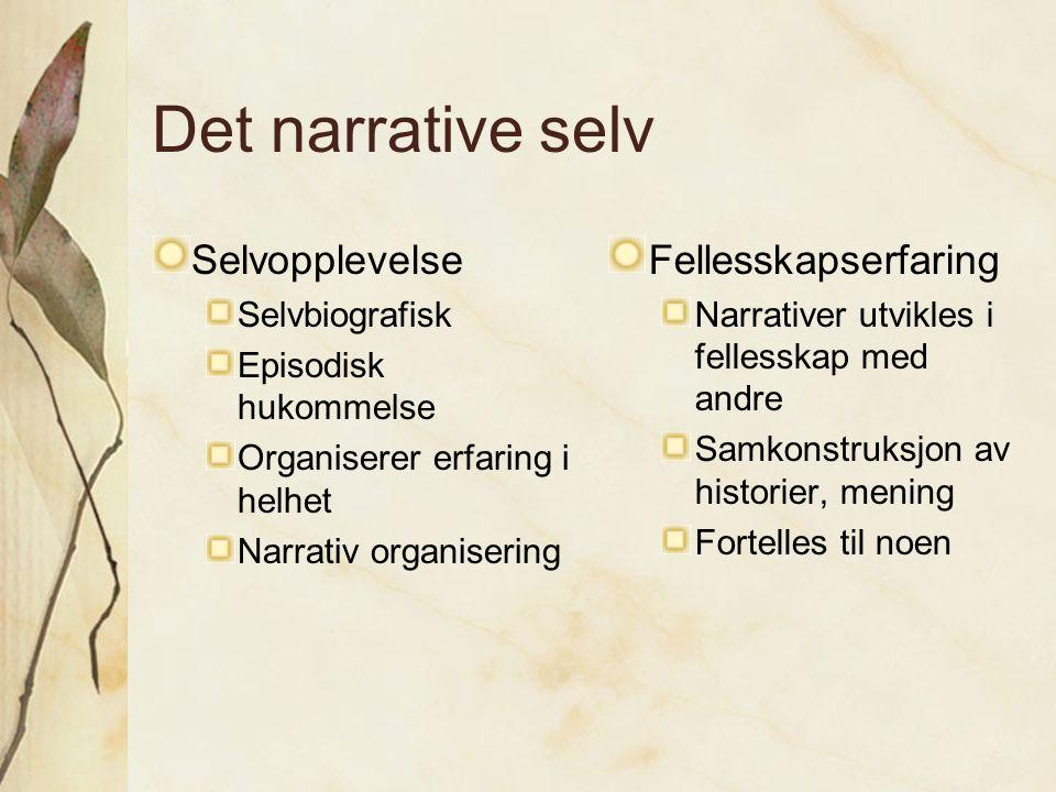 Det narrative selv Selvopplevelse Selvbiografisk Episodisk hukommelse Organiserer erfaring i helhet Narrativ organisering Fellesskapserfaring Narrativ