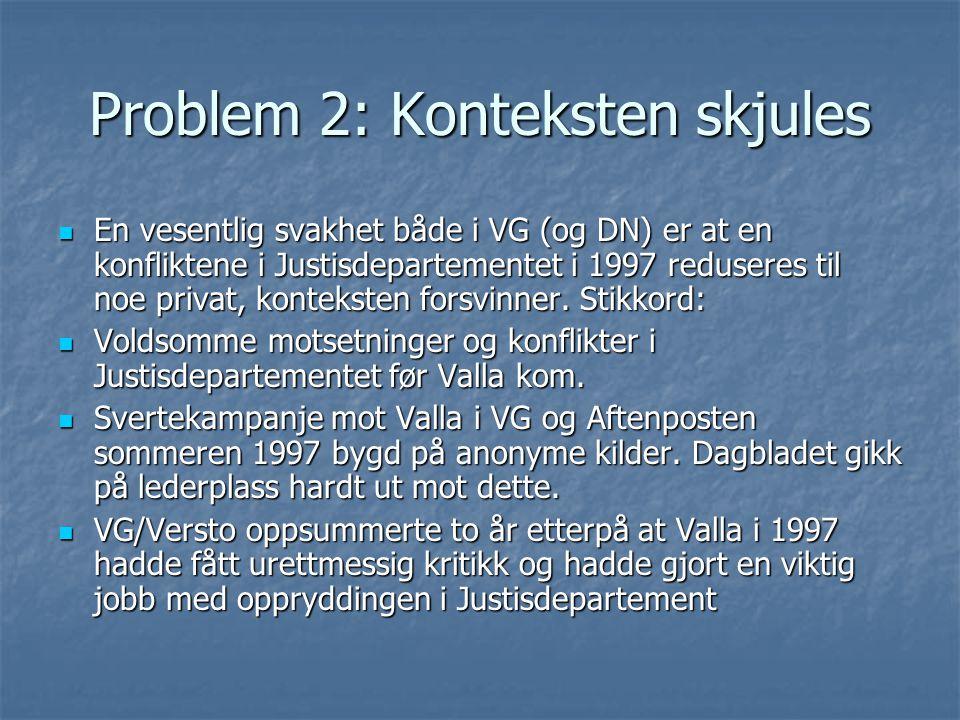 Problem 2: Konteksten skjules  En vesentlig svakhet både i VG (og DN) er at en konfliktene i Justisdepartementet i 1997 reduseres til noe privat, konteksten forsvinner.