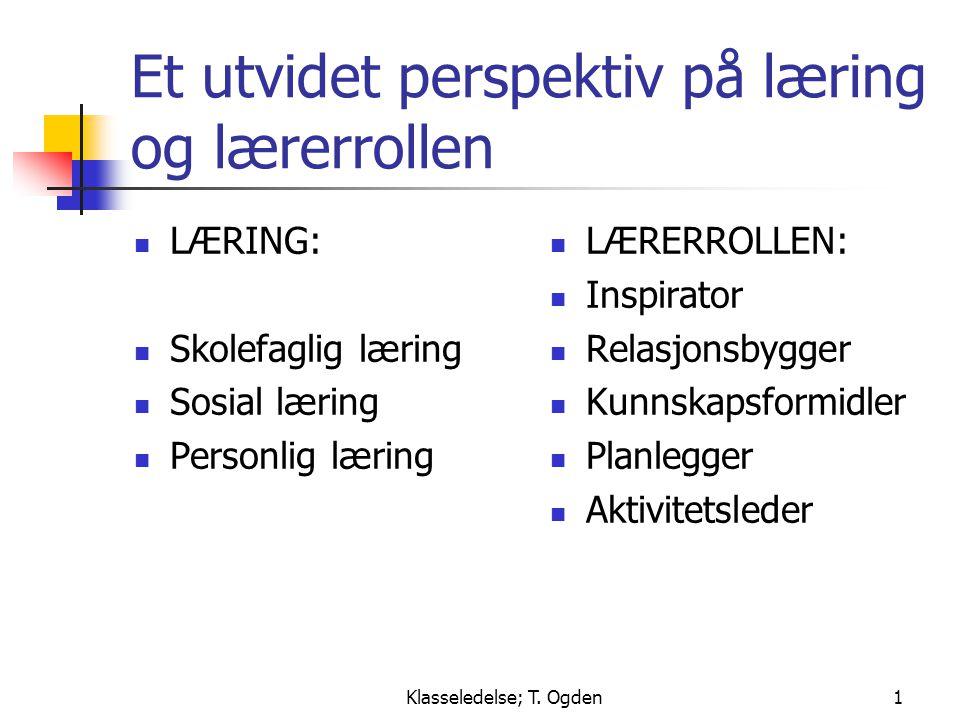 Klasseledelse; T. Ogden1 Et utvidet perspektiv på læring og lærerrollen  LÆRING:  Skolefaglig læring  Sosial læring  Personlig læring  LÆRERROLLE