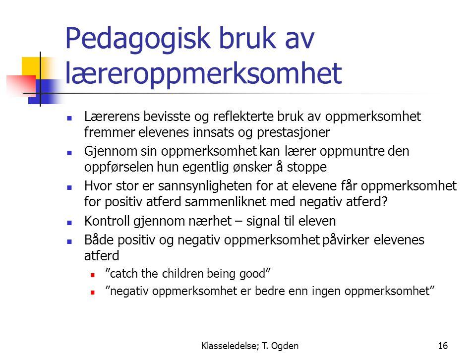 Klasseledelse; T. Ogden16 Pedagogisk bruk av læreroppmerksomhet  Lærerens bevisste og reflekterte bruk av oppmerksomhet fremmer elevenes innsats og p