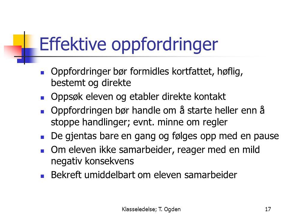 Klasseledelse; T. Ogden17 Effektive oppfordringer  Oppfordringer bør formidles kortfattet, høflig, bestemt og direkte  Oppsøk eleven og etabler dire
