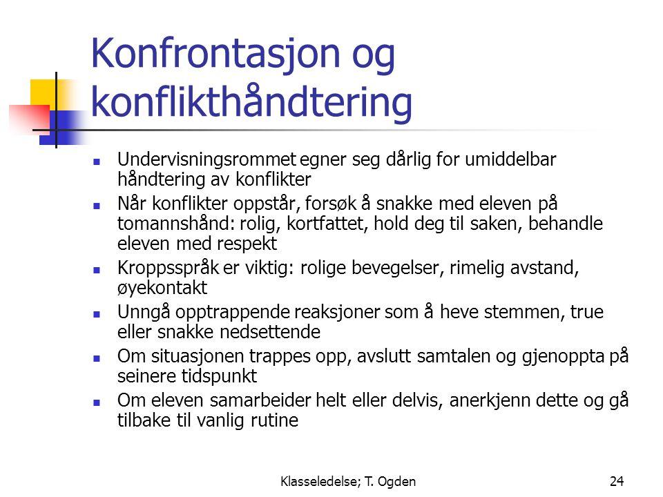 Klasseledelse; T. Ogden24 Konfrontasjon og konflikthåndtering  Undervisningsrommet egner seg dårlig for umiddelbar håndtering av konflikter  Når kon