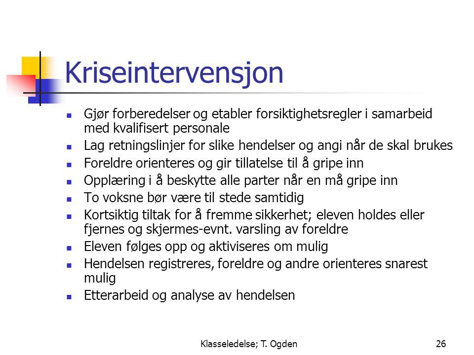 Klasseledelse; T. Ogden26 Kriseintervensjon  Gjør forberedelser og etabler forsiktighetsregler i samarbeid med kvalifisert personale  Lag retningsli