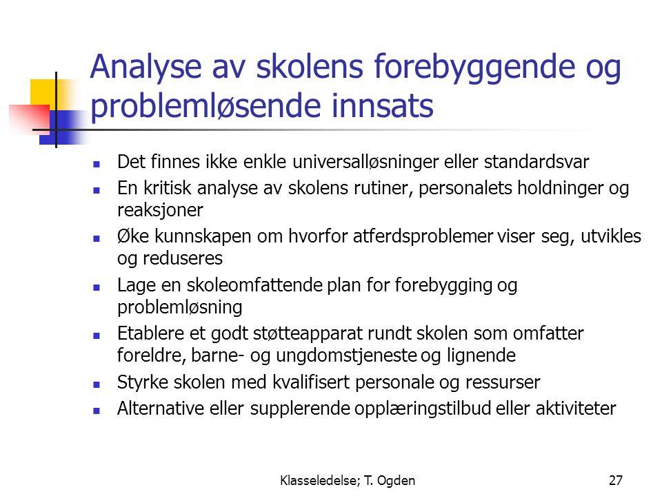 Klasseledelse; T. Ogden27 Analyse av skolens forebyggende og problemløsende innsats  Det finnes ikke enkle universalløsninger eller standardsvar  En