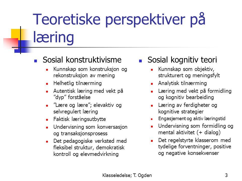 Klasseledelse; T. Ogden3 Teoretiske perspektiver på læring  Sosial konstruktivisme  Kunnskap som konstruksjon og rekonstruksjon av mening  Helhetli