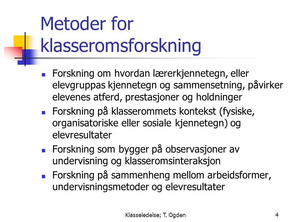 Klasseledelse; T. Ogden4 Metoder for klasseromsforskning  Forskning om hvordan lærerkjennetegn, eller elevgruppas kjennetegn og sammensetning, påvirk