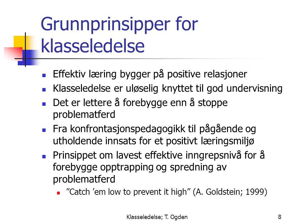 Klasseledelse; T. Ogden8 Grunnprinsipper for klasseledelse  Effektiv læring bygger på positive relasjoner  Klasseledelse er uløselig knyttet til god