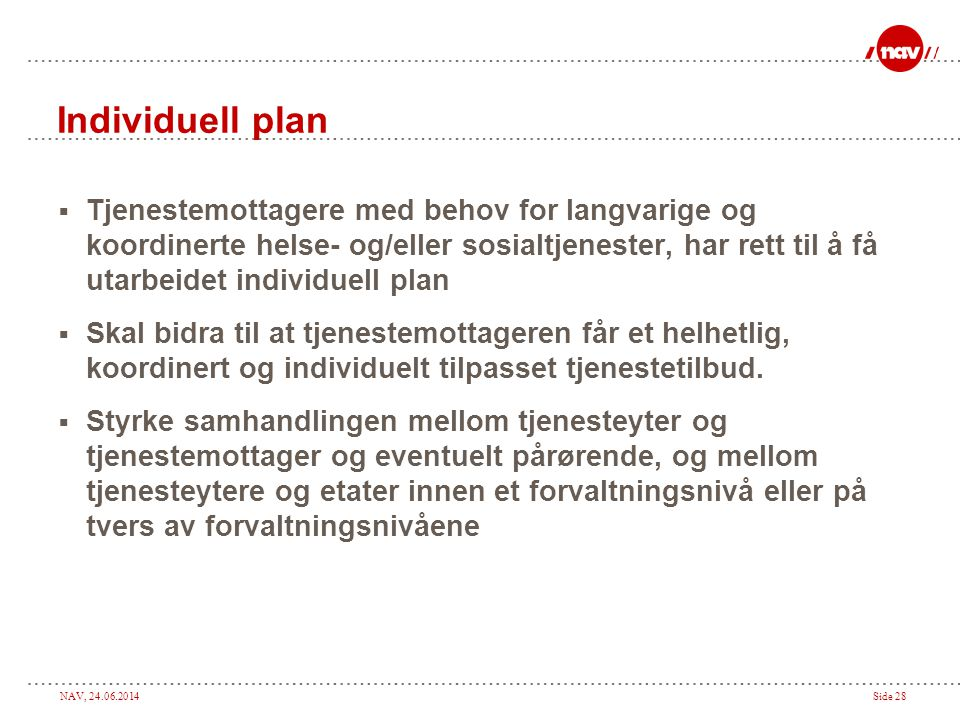 NAV, 24.06.2014Side 28 Individuell plan  Tjenestemottagere med behov for langvarige og koordinerte helse- og/eller sosialtjenester, har rett til å få