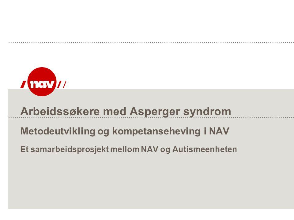 Arbeidssøkere med Asperger syndrom Metodeutvikling og kompetanseheving i NAV Et samarbeidsprosjekt mellom NAV og Autismeenheten