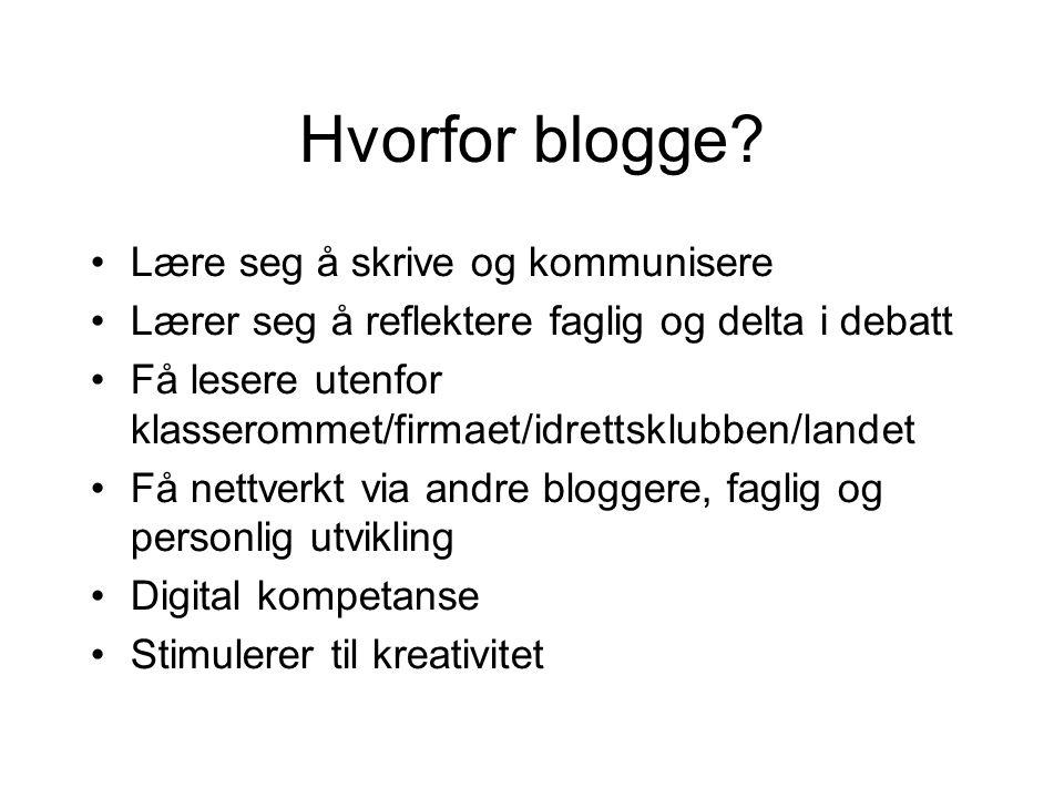 Hvorfor blogge? •Lære seg å skrive og kommunisere •Lærer seg å reflektere faglig og delta i debatt •Få lesere utenfor klasserommet/firmaet/idrettsklub