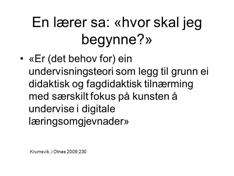 En lærer sa: «hvor skal jeg begynne?» •«Er (det behov for) ein undervisningsteori som legg til grunn ei didaktisk og fagdidaktisk tilnærming med særskilt fokus på kunsten å undervise i digitale læringsomgjevnader» Krumsvik, i Otnes 2009:230