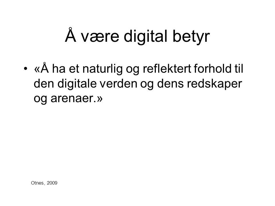 Å være digital betyr •«Å ha et naturlig og reflektert forhold til den digitale verden og dens redskaper og arenaer.» Otnes, 2009