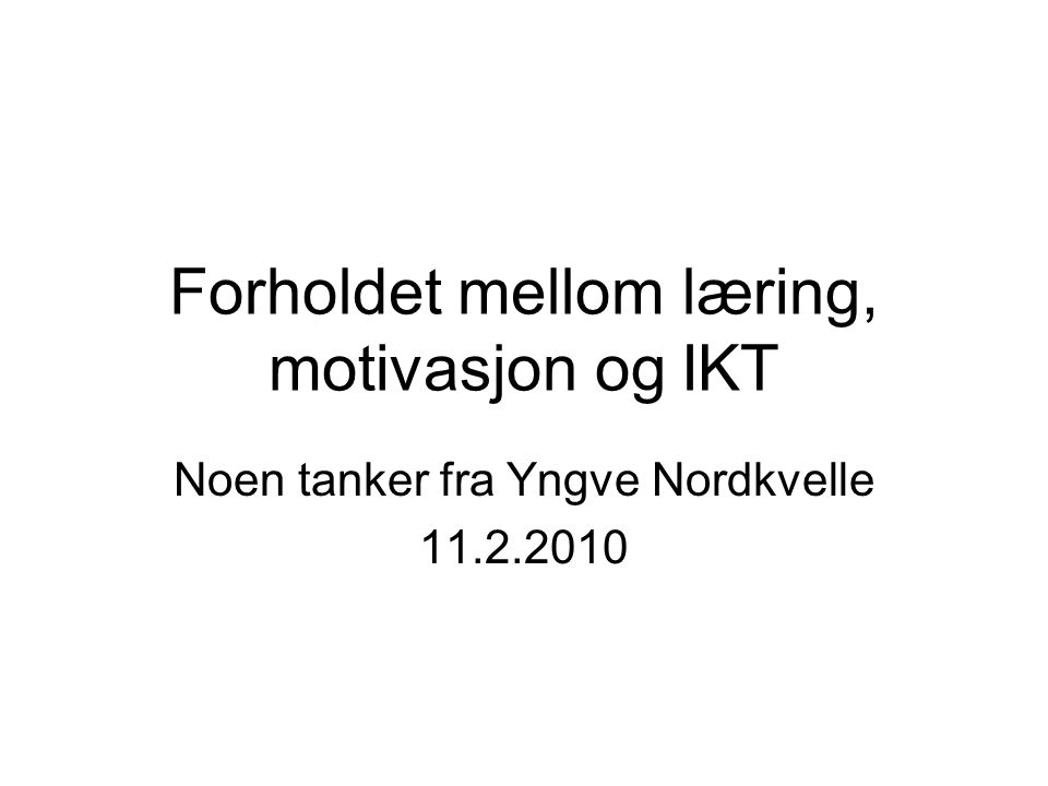 Forholdet mellom læring, motivasjon og IKT Noen tanker fra Yngve Nordkvelle 11.2.2010