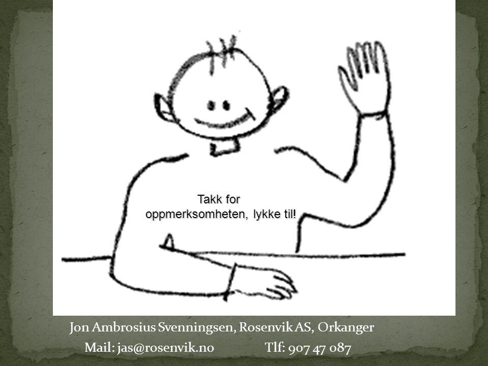 Jon Ambrosius Svenningsen, Rosenvik AS, Orkanger Mail: jas@rosenvik.noTlf: 907 47 087 Takk for oppmerksomheten, lykke til!