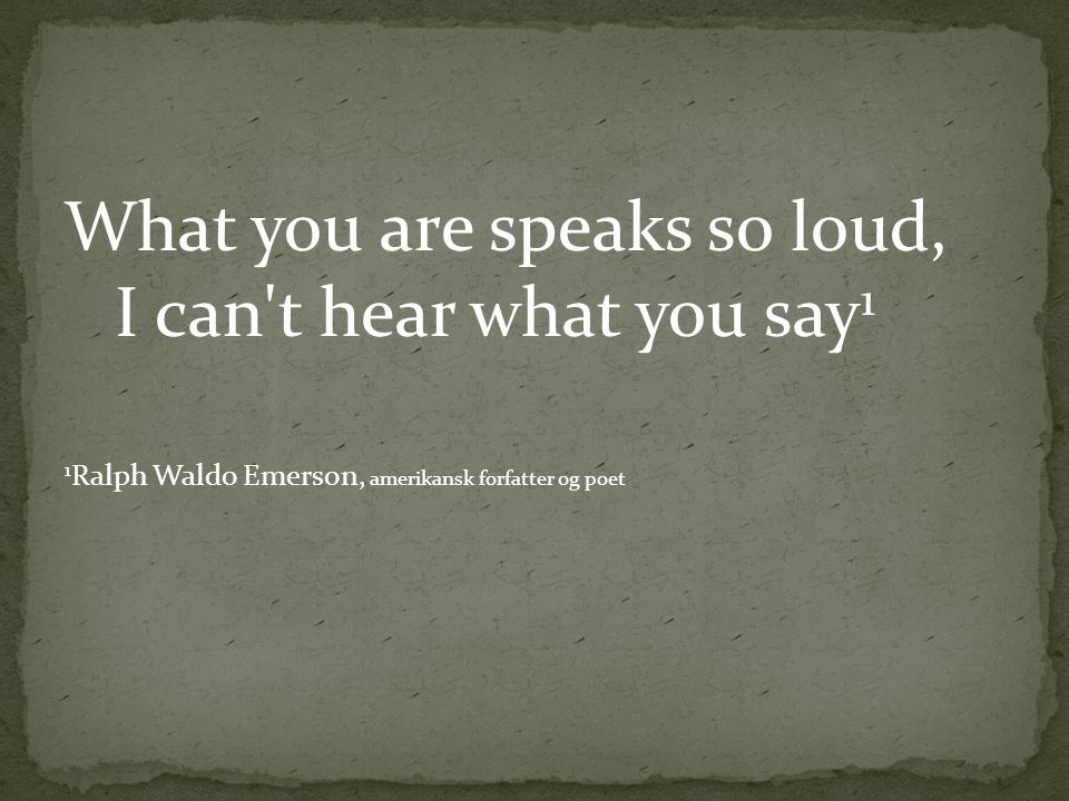 What you are speaks so loud, I can't hear what you say 1 1 Ralph Waldo Emerson, amerikansk forfatter og poet