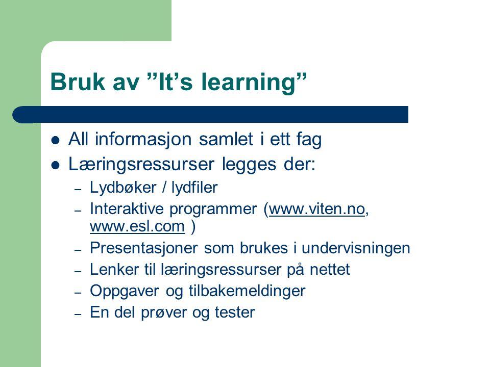 Bruk av It's learning  All informasjon samlet i ett fag  Læringsressurser legges der: – Lydbøker / lydfiler – Interaktive programmer (www.viten.no, www.esl.com )www.viten.no www.esl.com – Presentasjoner som brukes i undervisningen – Lenker til læringsressurser på nettet – Oppgaver og tilbakemeldinger – En del prøver og tester