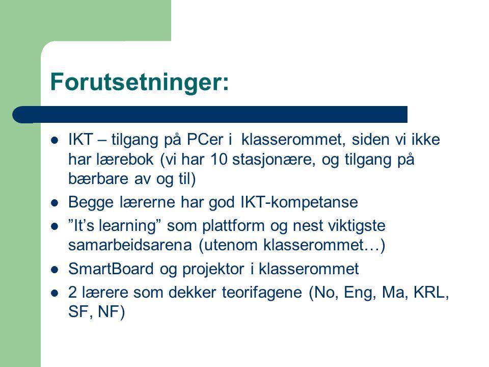 Forutsetninger:  IKT – tilgang på PCer i klasserommet, siden vi ikke har lærebok (vi har 10 stasjonære, og tilgang på bærbare av og til)  Begge lærerne har god IKT-kompetanse  It's learning som plattform og nest viktigste samarbeidsarena (utenom klasserommet…)  SmartBoard og projektor i klasserommet  2 lærere som dekker teorifagene (No, Eng, Ma, KRL, SF, NF)
