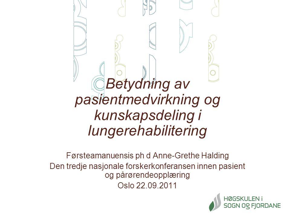 Betydning av pasientmedvirkning og kunskapsdeling i lungerehabilitering Førsteamanuensis ph d Anne-Grethe Halding Den tredje nasjonale forskerkonferansen innen pasient og pårørendeopplæring Oslo 22.09.2011
