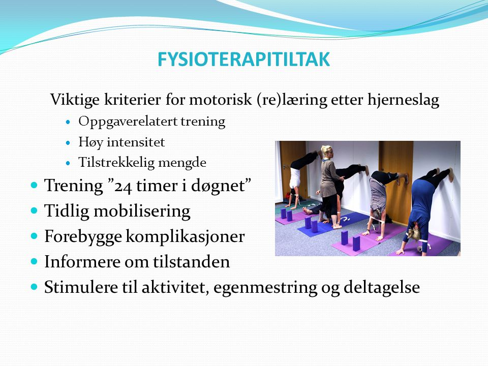 FYSIOTERAPITILTAK Viktige kriterier for motorisk (re)læring etter hjerneslag  Oppgaverelatert trening  Høy intensitet  Tilstrekkelig mengde  Treni