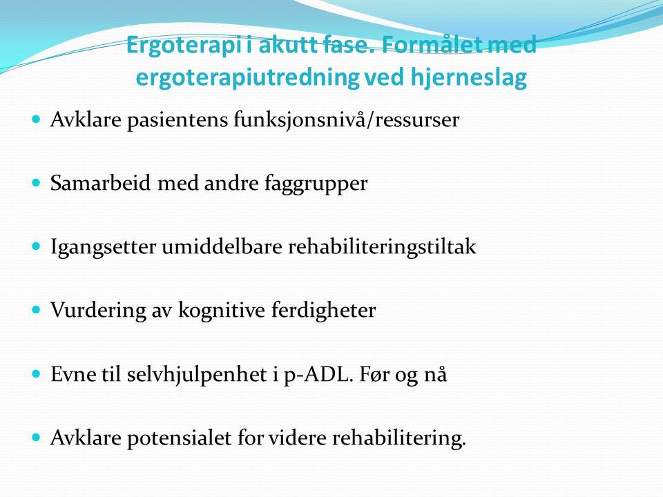 Ergoterapi i akutt fase. Formålet med ergoterapiutredning ved hjerneslag  Avklare pasientens funksjonsnivå/ressurser  Samarbeid med andre faggrupper