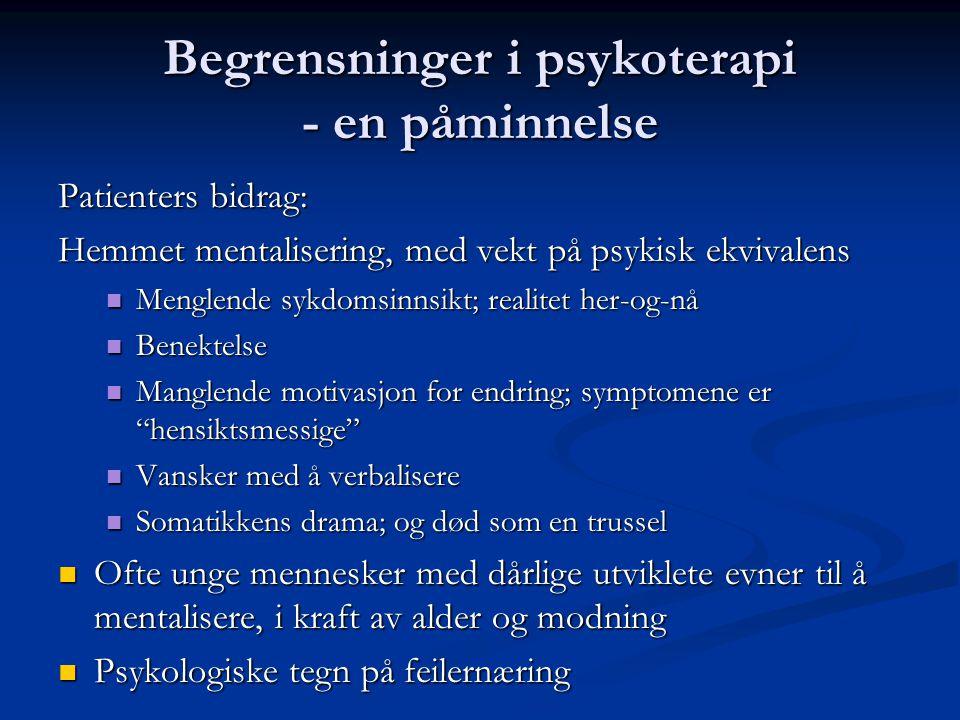 Begrensninger i psykoterapi - en påminnelse Patienters bidrag: Hemmet mentalisering, med vekt på psykisk ekvivalens  Menglende sykdomsinnsikt; realitet her-og-nå  Benektelse  Manglende motivasjon for endring; symptomene er hensiktsmessige  Vansker med å verbalisere  Somatikkens drama; og død som en trussel  Ofte unge mennesker med dårlige utviklete evner til å mentalisere, i kraft av alder og modning  Psykologiske tegn på feilernæring
