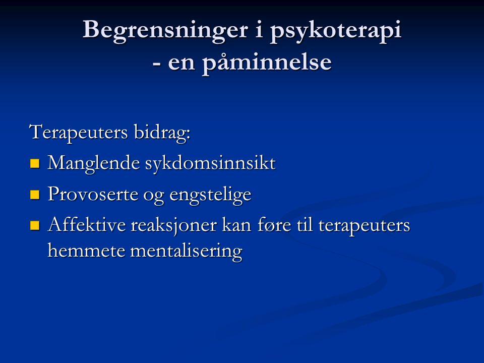 Begrensninger i psykoterapi - en påminnelse Terapeuters bidrag:  Manglende sykdomsinnsikt  Provoserte og engstelige  Affektive reaksjoner kan føre til terapeuters hemmete mentalisering