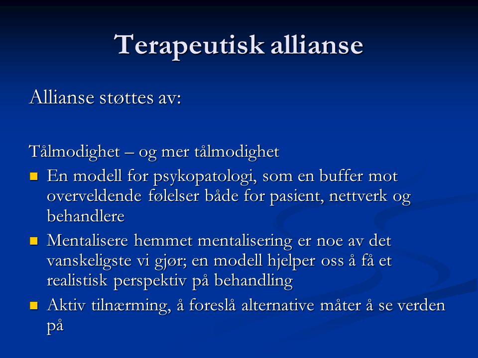 Terapeutisk allianse Allianse støttes av: Tålmodighet – og mer tålmodighet  En modell for psykopatologi, som en buffer mot overveldende følelser både for pasient, nettverk og behandlere  Mentalisere hemmet mentalisering er noe av det vanskeligste vi gjør; en modell hjelper oss å få et realistisk perspektiv på behandling  Aktiv tilnærming, å foreslå alternative måter å se verden på