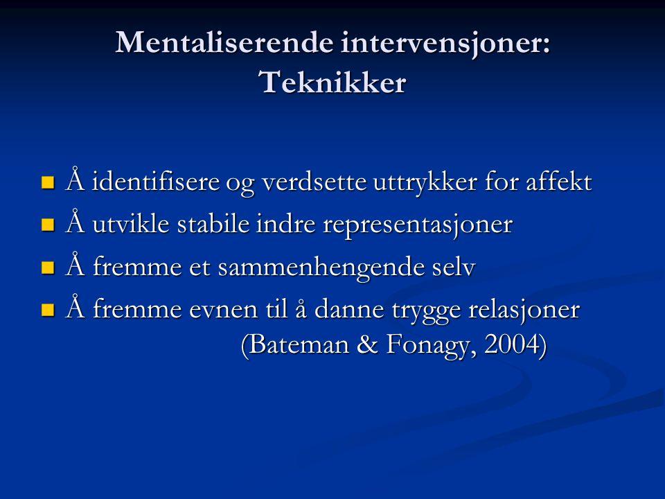 Mentaliserende intervensjoner: Teknikker  Å identifisere og verdsette uttrykker for affekt  Å utvikle stabile indre representasjoner  Å fremme et sammenhengende selv  Å fremme evnen til å danne trygge relasjoner (Bateman & Fonagy, 2004)