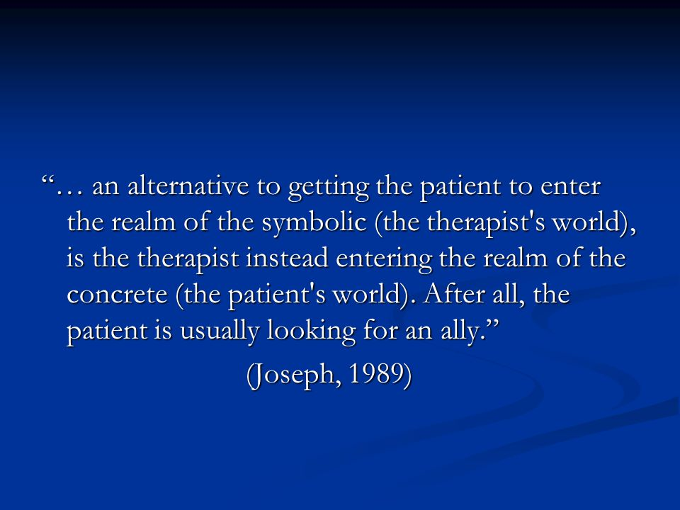 """… an alternative to getting the patient to enter the realm of the symbolic (the therapist's world), is the therapist instead entering the realm of th"