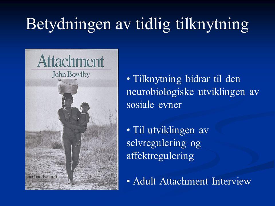 • Tilknytning bidrar til den neurobiologiske utviklingen av sosiale evner • Til utviklingen av selvregulering og affektregulering • Adult Attachment Interview Betydningen av tidlig tilknytning